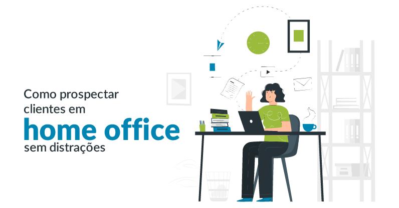 Como prospectar clientes em home office sem distrações